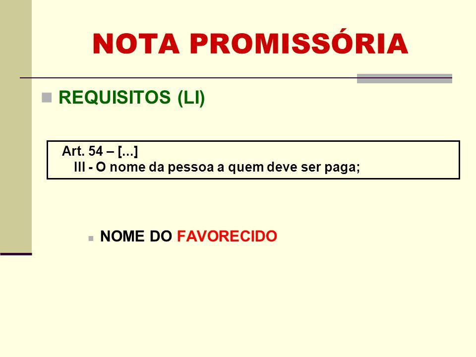 NOTA PROMISSÓRIA REQUISITOS (LI) NOME DO FAVORECIDO Art. 54 – [...]